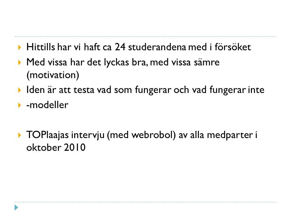  Hittills har vi haft ca 24 studerandena med i försöket  Med vissa har det lyckas bra, med vissa sämre (motivation)  Iden är att testa vad som fungerar och vad fungerar inte  -modeller  TOPlaajas intervju (med webrobol) av alla medparter i oktober 2010