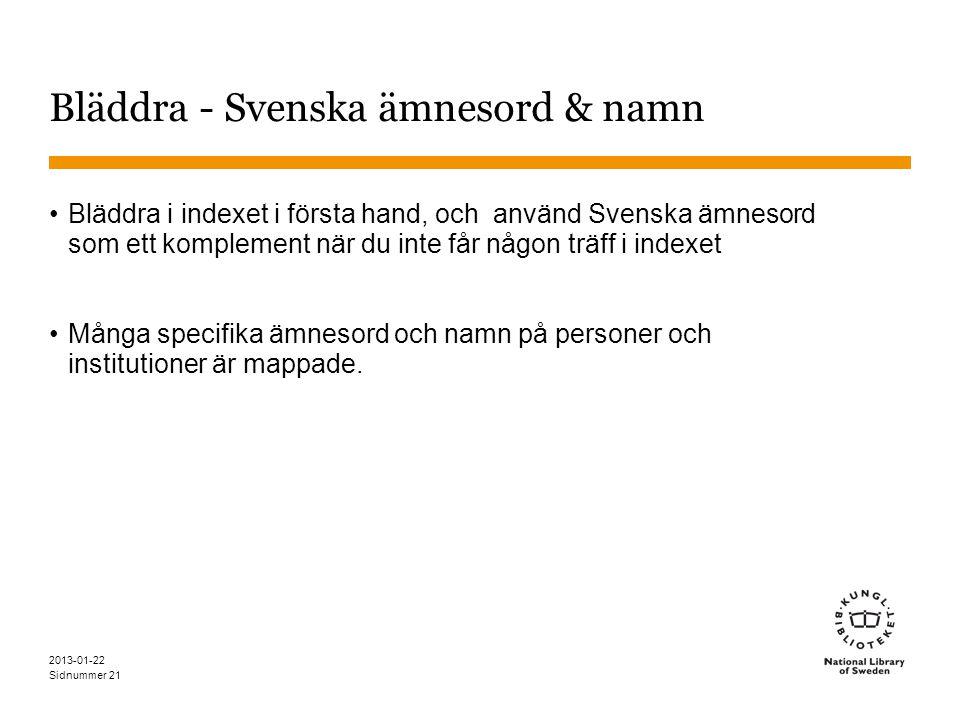 Sidnummer 2013-01-22 21 Bläddra - Svenska ämnesord & namn •Bläddra i indexet i första hand, och använd Svenska ämnesord som ett komplement när du inte