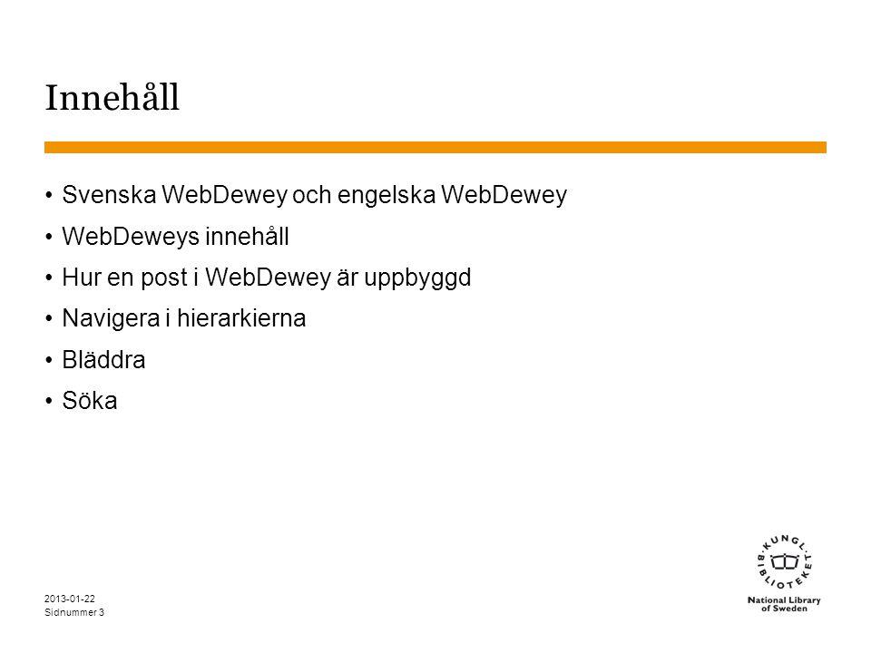 Sidnummer 2013-01-22 3 Innehåll •Svenska WebDewey och engelska WebDewey •WebDeweys innehåll •Hur en post i WebDewey är uppbyggd •Navigera i hierarkier