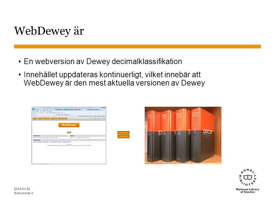 Sidnummer 2013-01-22 5 WebDewey •Svenska WebDewey •Kostnadsfritt abonnemang för biblioteken •23:e upplagan, möjlighet att se 22:a upplagan också •http://deweysv.pansoft.dehttp://deweysv.pansoft.de •Engelska WebDewey •Abonnemang hos OCLC •23:e upplagan, möjlighet att se 22:a upplagan också •http://dewey.org/webdeweyhttp://dewey.org/webdewey Gratis