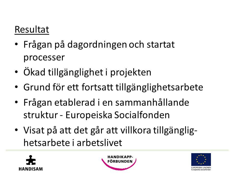 Resultat • Frågan på dagordningen och startat processer • Ökad tillgänglighet i projekten • Grund för ett fortsatt tillgänglighetsarbete • Frågan etablerad i en sammanhållande struktur - Europeiska Socialfonden • Visat på att det går att villkora tillgänglig- hetsarbete i arbetslivet