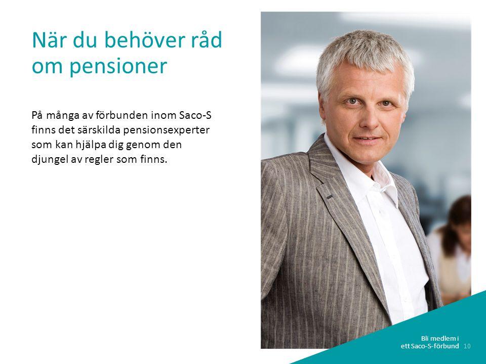 10 Bli medlem i ett Saco-S-förbund När du behöver råd om pensioner På många av förbunden inom Saco-S finns det särskilda pensionsexperter som kan hjälpa dig genom den djungel av regler som finns.