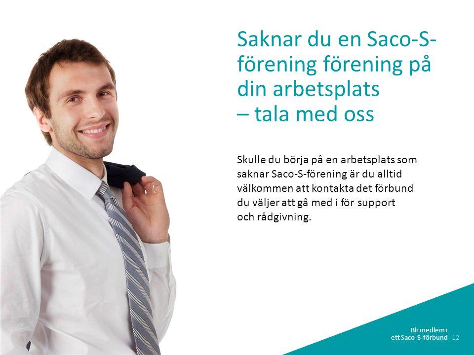 12 Bli medlem i ett Saco-S-förbund Saknar du en Saco-S- förening förening på din arbetsplats – tala med oss Skulle du börja på en arbetsplats som saknar Saco-S-förening är du alltid välkommen att kontakta det förbund du väljer att gå med i för support och rådgivning.
