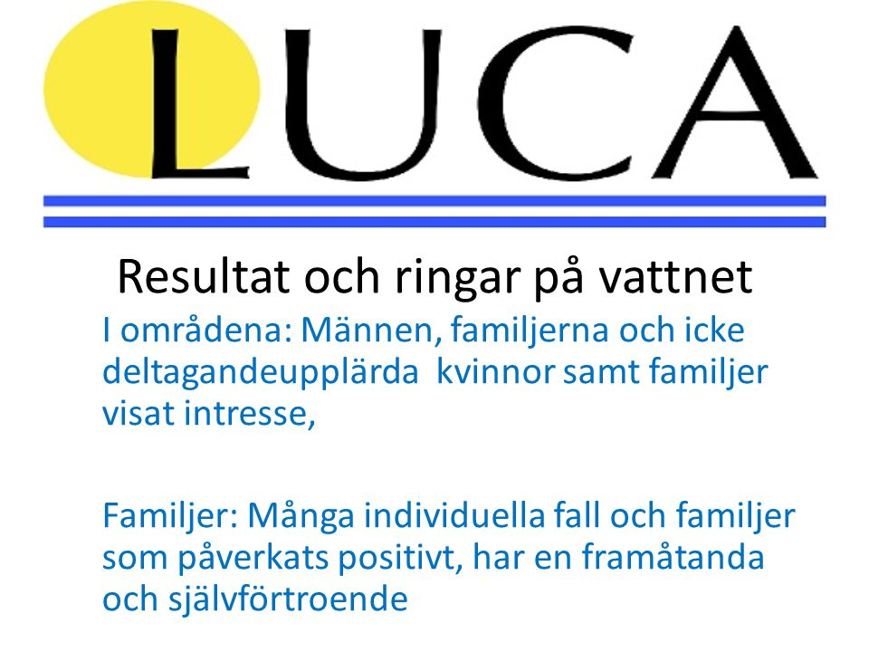 Resultat och ringar på vattnet I områdena: Männen, familjerna och icke deltagandeupplärda kvinnor samt familjer visat intresse, Familjer: Många individuella fall och familjer som påverkats positivt, har en framåtanda och självförtroende