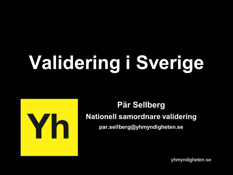 yhmyndigheten.se Validering i Sverige Pär Sellberg Nationell samordnare validering par.sellberg@yhmyndigheten.se
