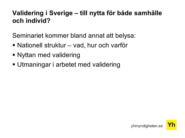 yhmyndigheten.se Validering i Sverige – till nytta för både samhälle och individ? Seminariet kommer bland annat att belysa:  Nationell struktur – vad