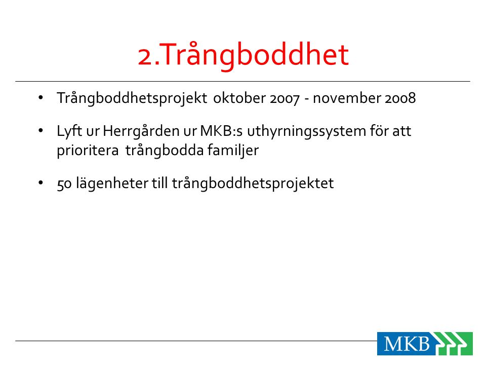 2.Trångboddhet • Trångboddhetsprojekt oktober 2007 - november 2008 • Lyft ur Herrgården ur MKB:s uthyrningssystem för att prioritera trångbodda familj