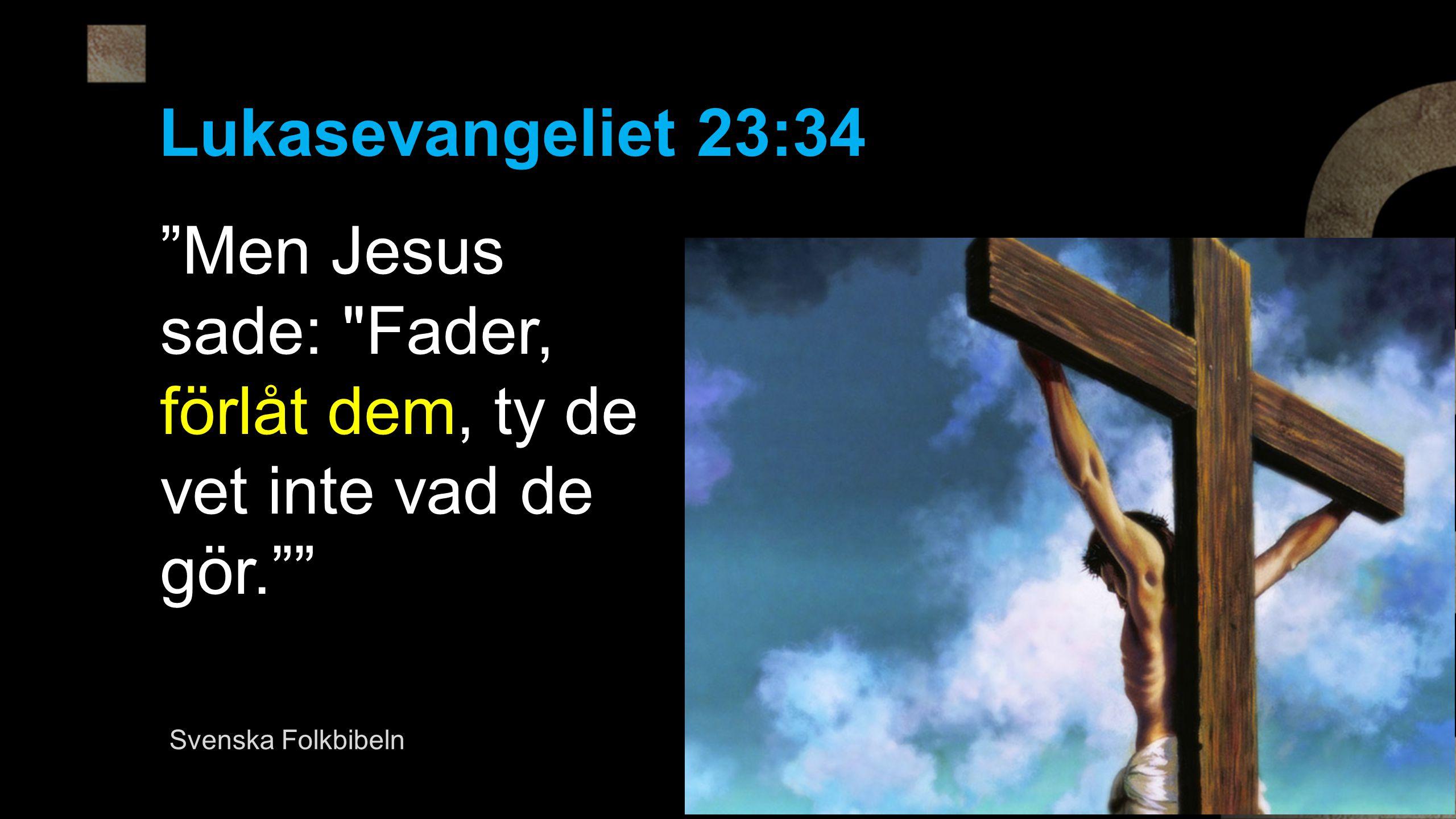 Lukasevangeliet 23:34 Men Jesus sade: Fader, förlåt dem, ty de vet inte vad de gör. Svenska Folkbibeln