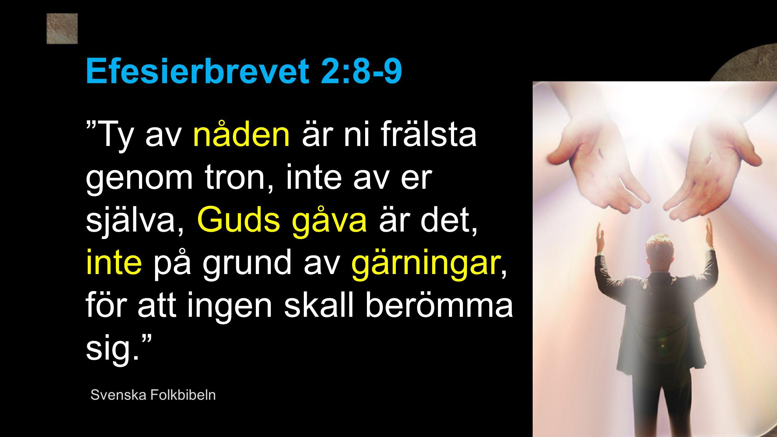 Efesierbrevet 2:8-9 Ty av nåden är ni frälsta genom tron, inte av er själva, Guds gåva är det, inte på grund av gärningar, för att ingen skall berömma sig. Svenska Folkbibeln