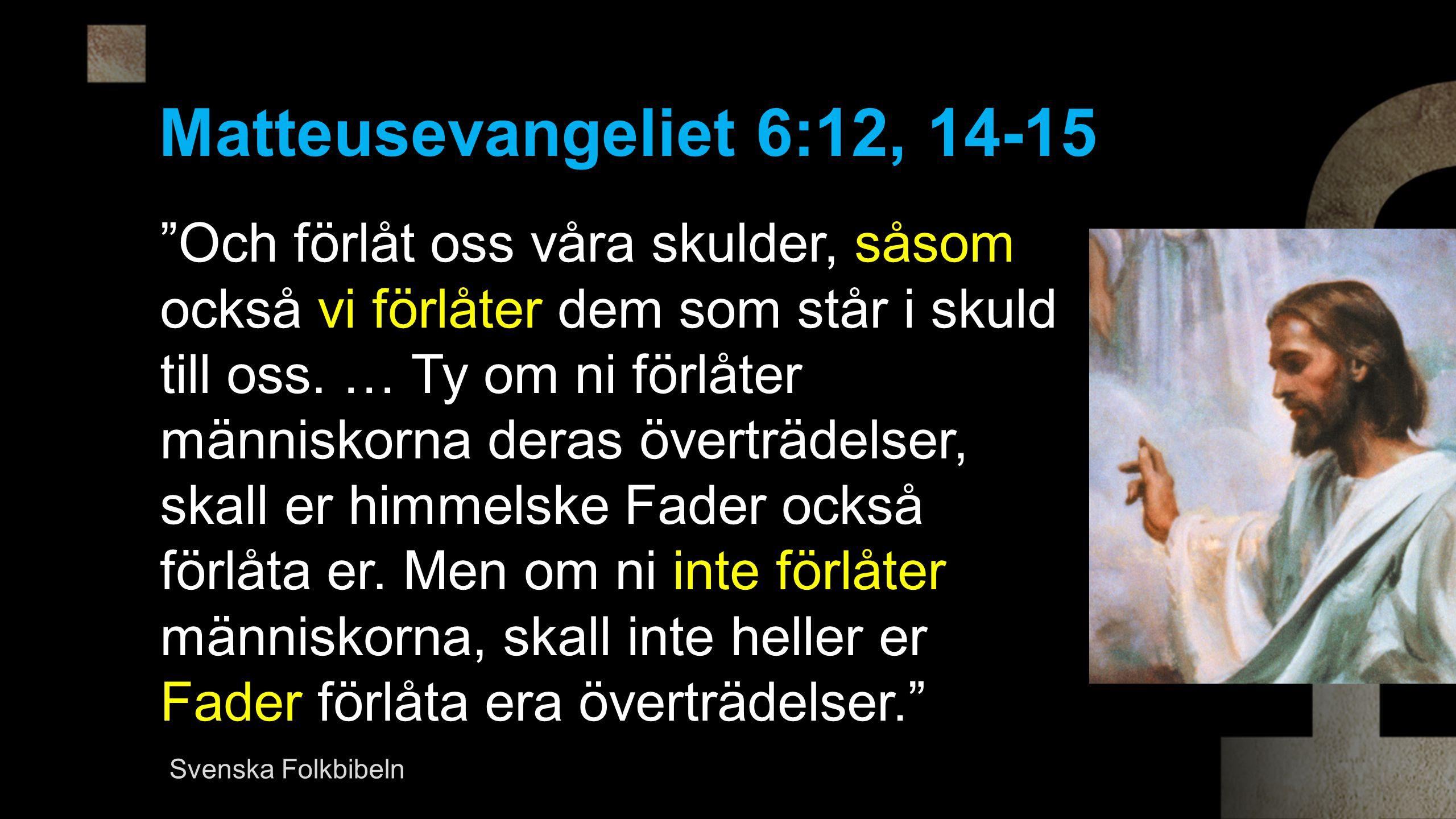 Matteusevangeliet 6:12, 14-15 Och förlåt oss våra skulder, såsom också vi förlåter dem som står i skuld till oss.