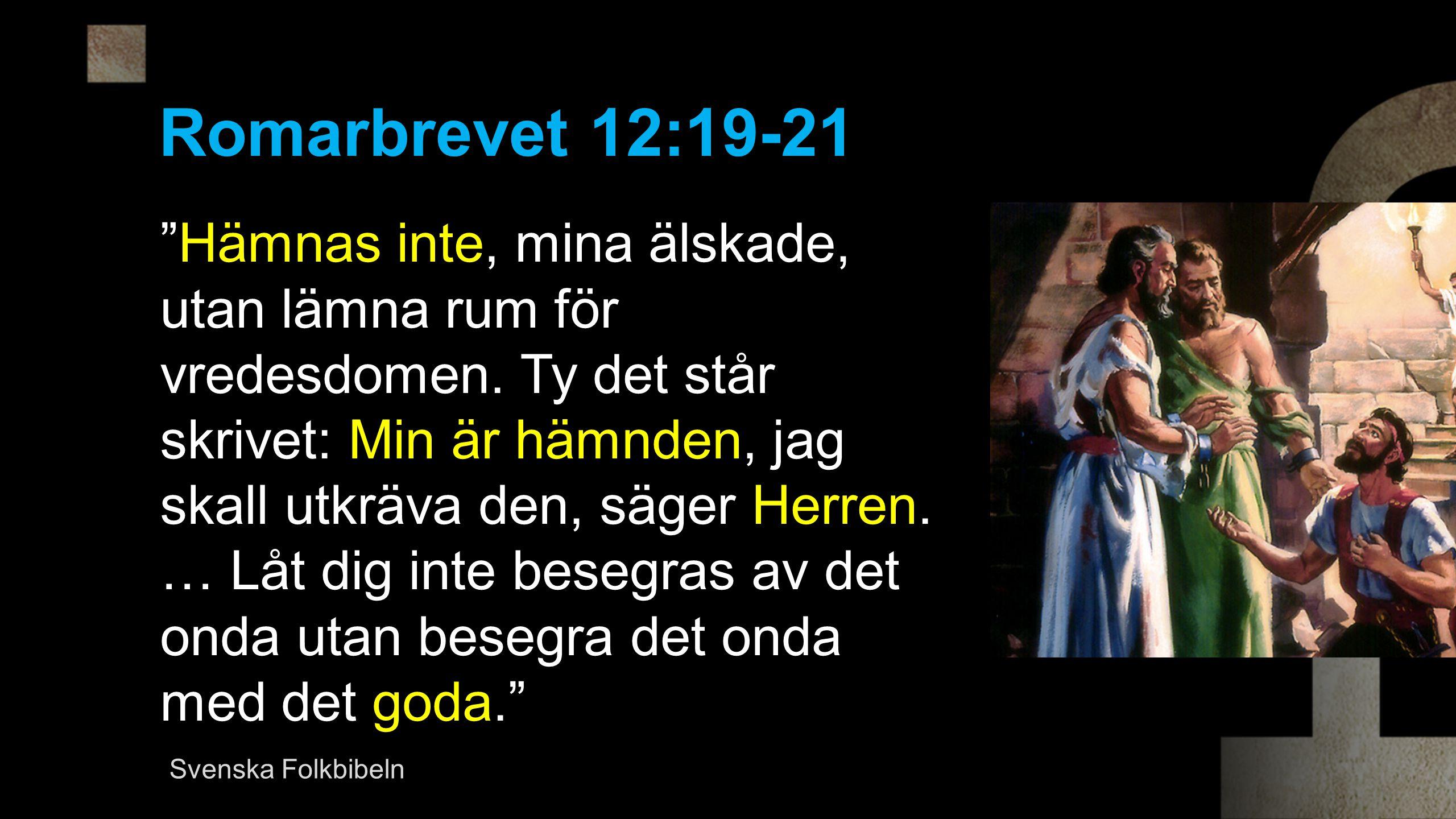 Romarbrevet 12:19-21 Hämnas inte, mina älskade, utan lämna rum för vredesdomen.