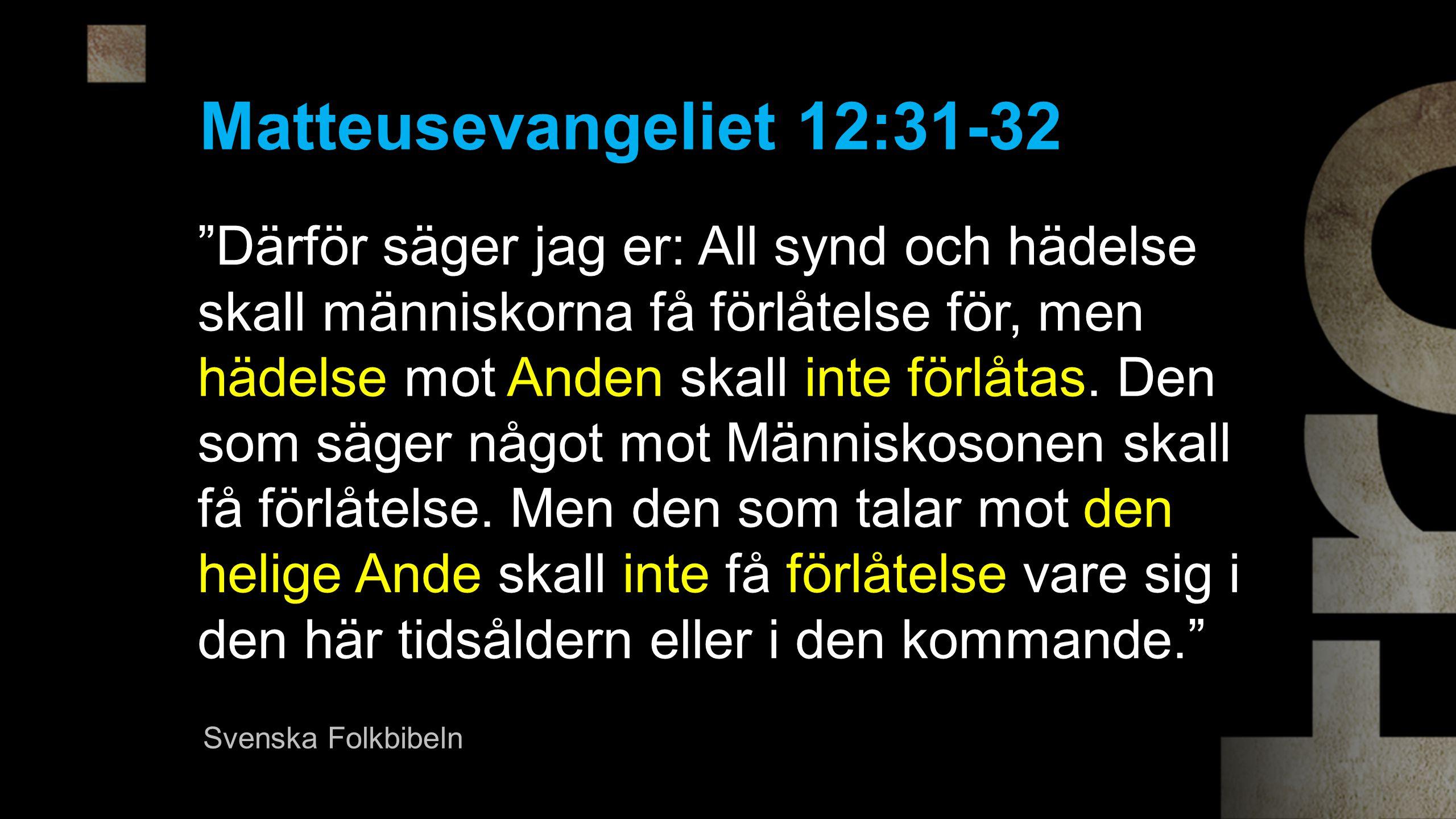 Därför säger jag er: All synd och hädelse skall människorna få förlåtelse för, men hädelse mot Anden skall inte förlåtas.