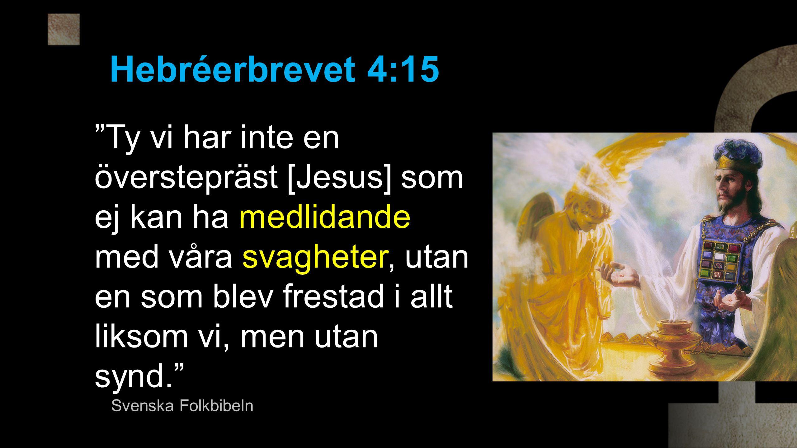 Ty vi har inte en överstepräst [Jesus] som ej kan ha medlidande med våra svagheter, utan en som blev frestad i allt liksom vi, men utan synd. Hebréerbrevet 4:15 Svenska Folkbibeln