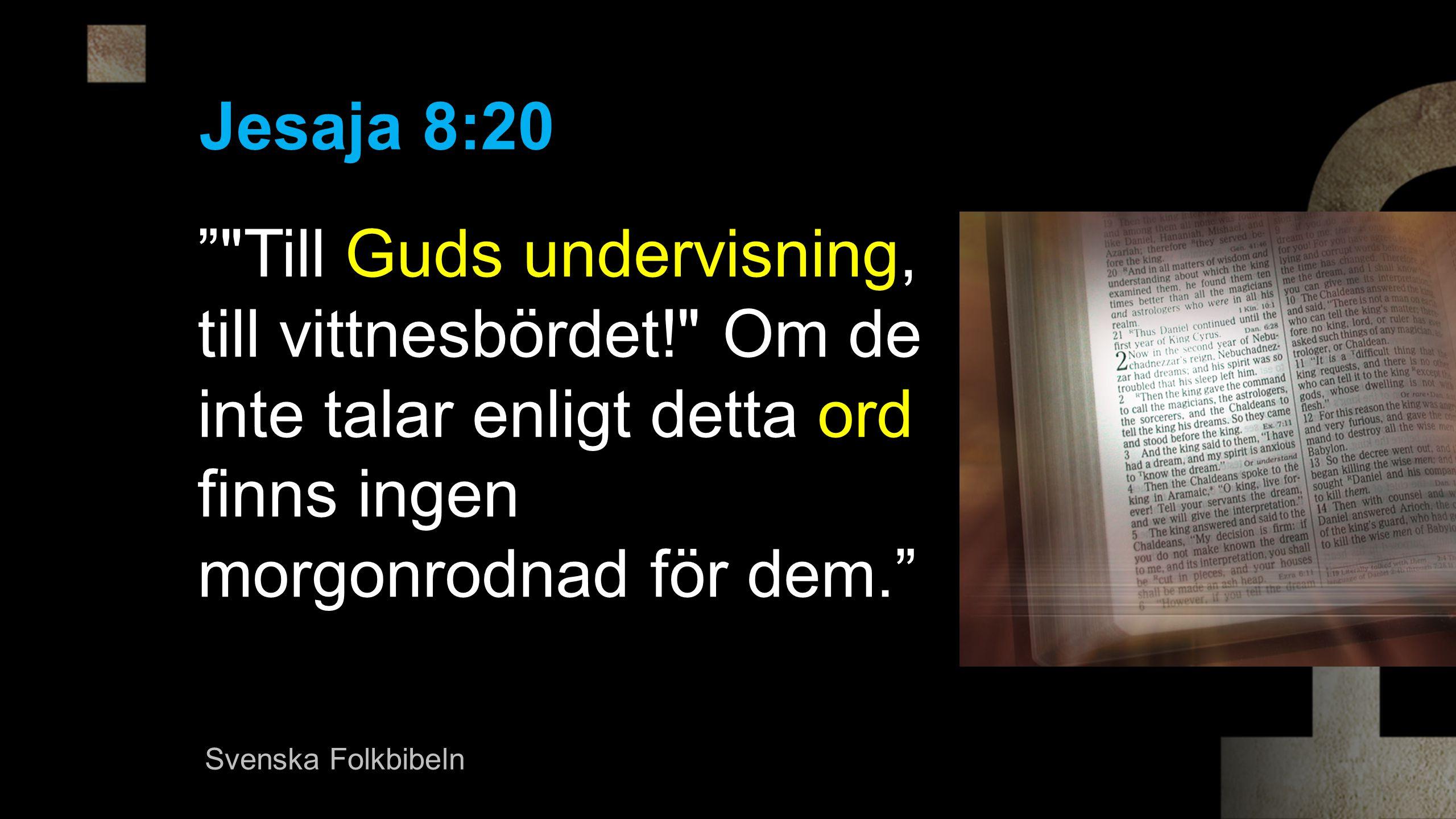 Till Guds undervisning, till vittnesbördet! Om de inte talar enligt detta ord finns ingen morgonrodnad för dem. Jesaja 8:20 Svenska Folkbibeln