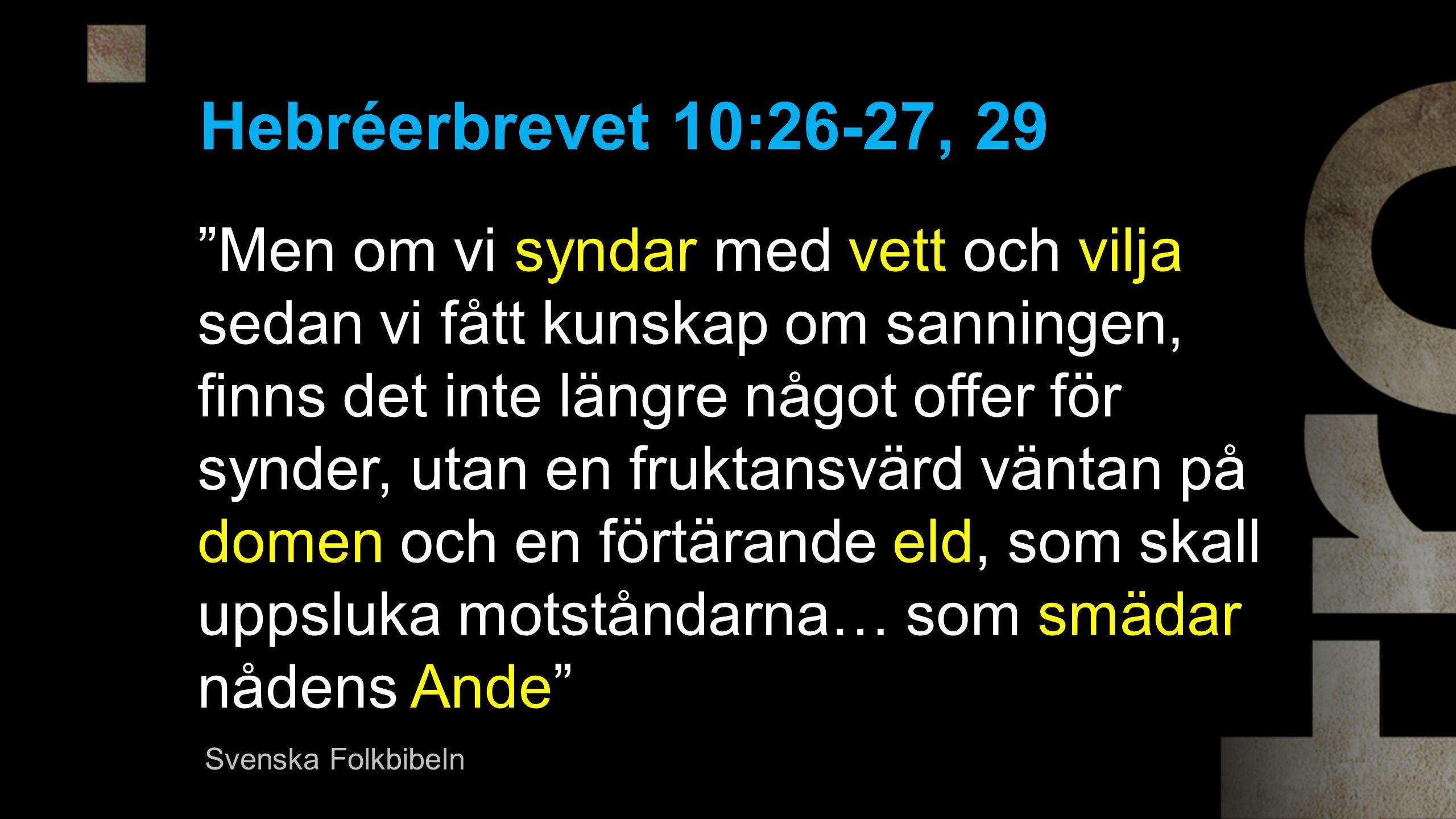 Men om vi syndar med vett och vilja sedan vi fått kunskap om sanningen, finns det inte längre något offer för synder, utan en fruktansvärd väntan på domen och en förtärande eld, som skall uppsluka motståndarna… som smädar nådens Ande Hebréerbrevet 10:26-27, 29 Svenska Folkbibeln