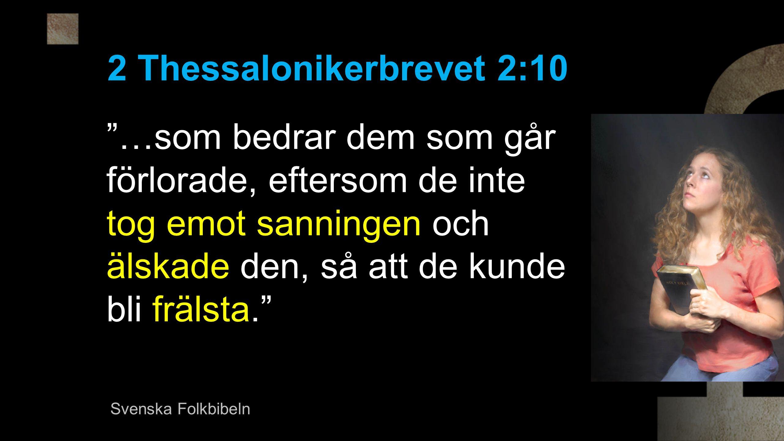 …som bedrar dem som går förlorade, eftersom de inte tog emot sanningen och älskade den, så att de kunde bli frälsta. 2 Thessalonikerbrevet 2:10 Svenska Folkbibeln