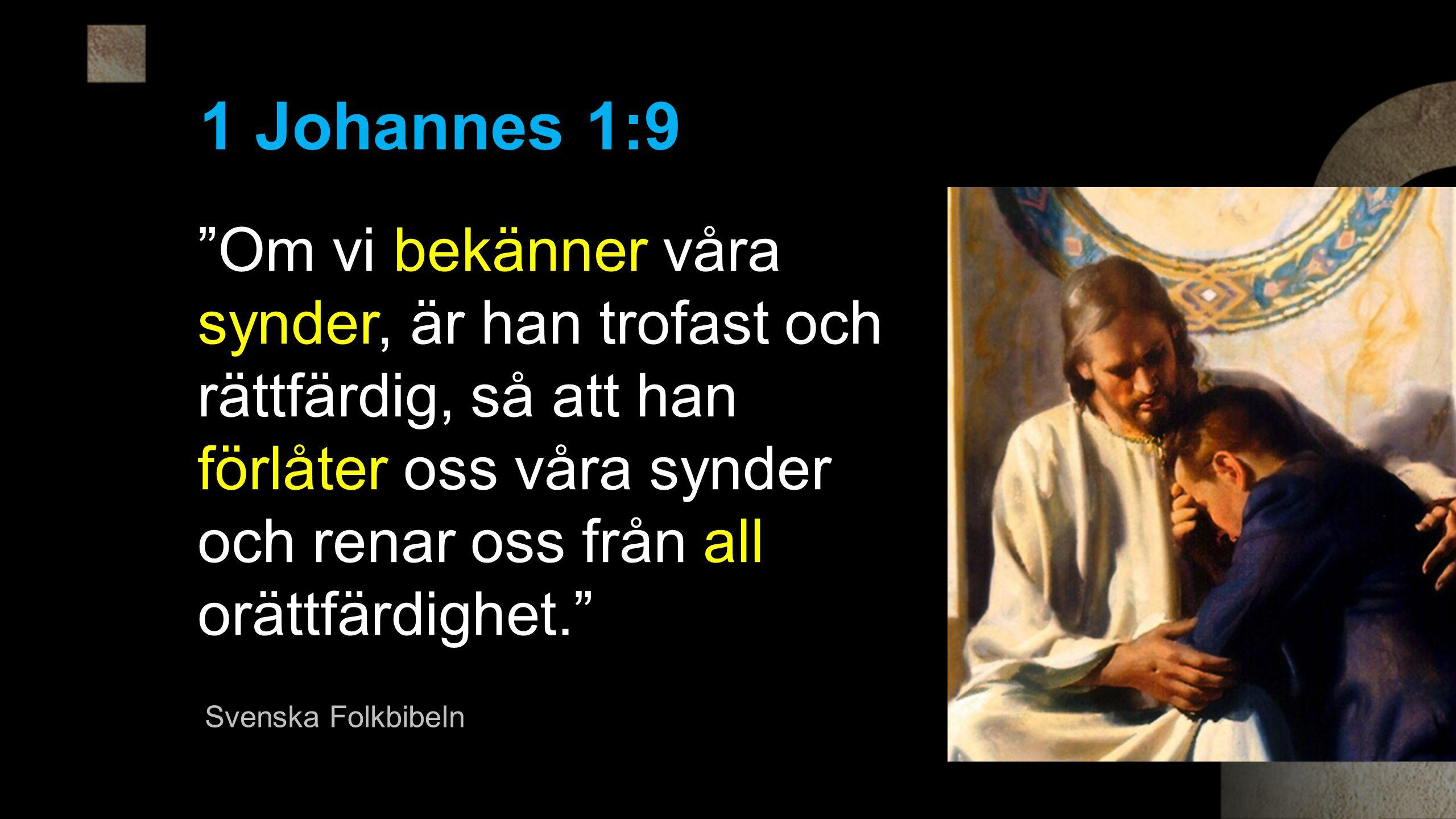 Om vi bekänner våra synder, är han trofast och rättfärdig, så att han förlåter oss våra synder och renar oss från all orättfärdighet. 1 Johannes 1:9 Svenska Folkbibeln
