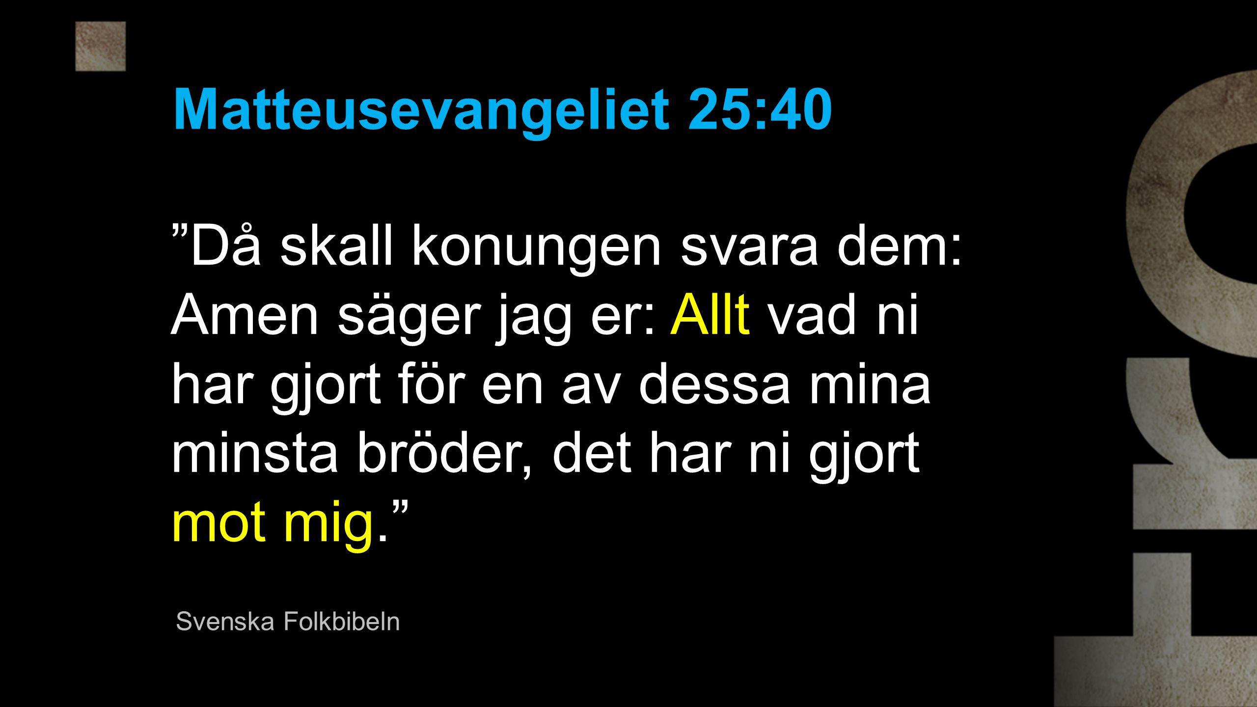 Då skall konungen svara dem: Amen säger jag er: Allt vad ni har gjort för en av dessa mina minsta bröder, det har ni gjort mot mig. Matteusevangeliet 25:40 Svenska Folkbibeln