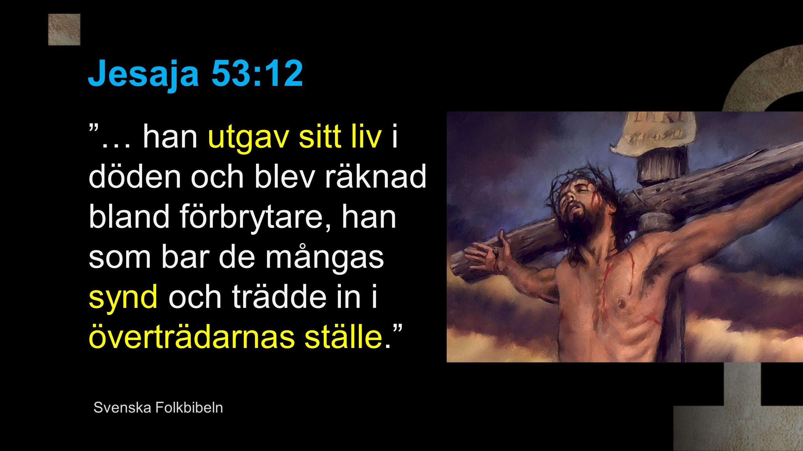 Jesaja 53:12 … han utgav sitt liv i döden och blev räknad bland förbrytare, han som bar de mångas synd och trädde in i överträdarnas ställe. Svenska Folkbibeln