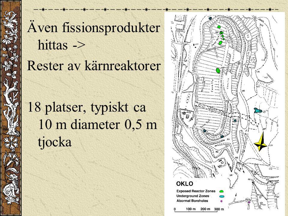 Även fissionsprodukter hittas -> Rester av kärnreaktorer 18 platser, typiskt ca 10 m diameter 0,5 m tjocka