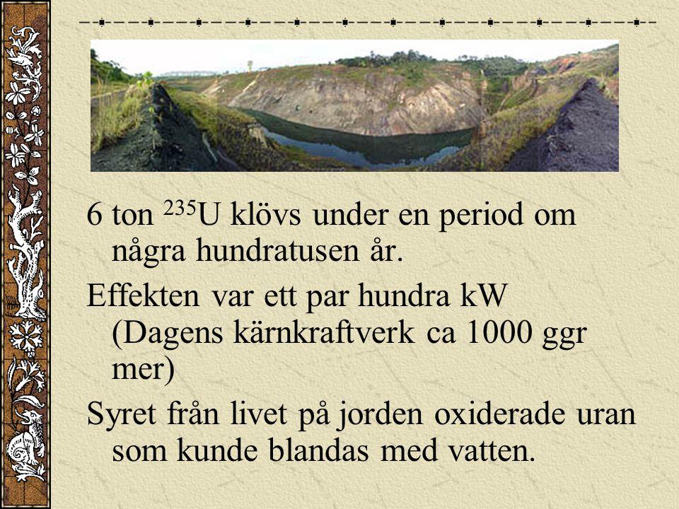 6 ton 235 U klövs under en period om några hundratusen år. Effekten var ett par hundra kW (Dagens kärnkraftverk ca 1000 ggr mer) Syret från livet på j