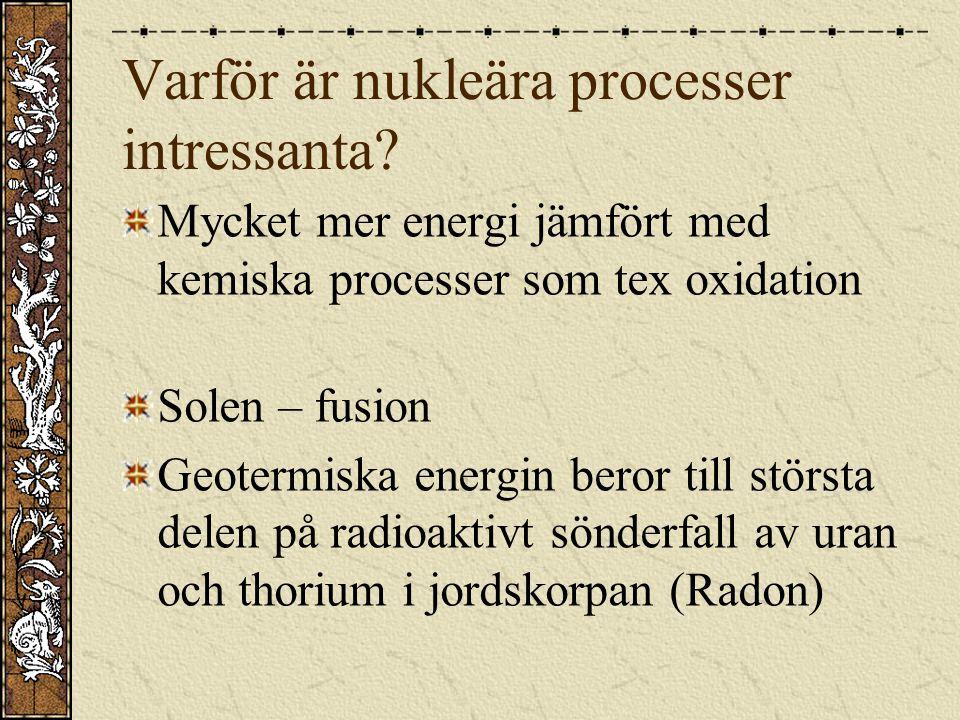 Varför är nukleära processer intressanta? Mycket mer energi jämfört med kemiska processer som tex oxidation Solen – fusion Geotermiska energin beror t