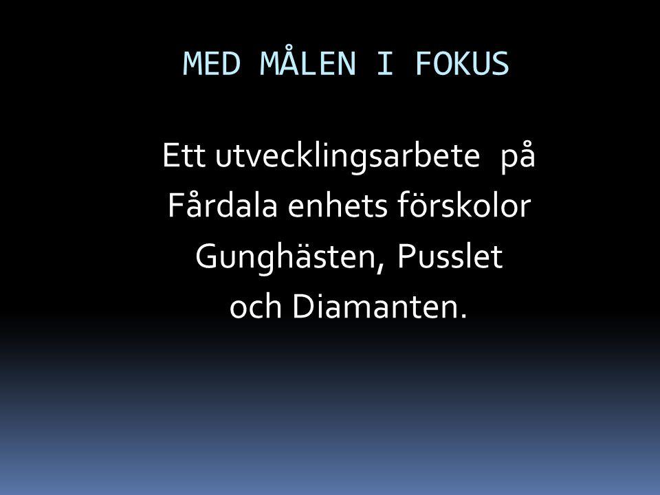 MED MÅLEN I FOKUS Ett utvecklingsarbete på Fårdala enhets förskolor Gunghästen, Pusslet och Diamanten.