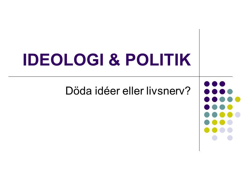 IDEOLOGI & POLITIK Döda idéer eller livsnerv?