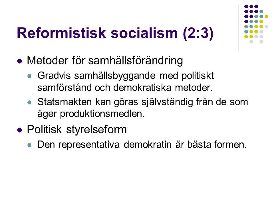 Reformistisk socialism (2:3)  Metoder för samhällsförändring  Gradvis samhällsbyggande med politiskt samförstånd och demokratiska metoder.  Statsma