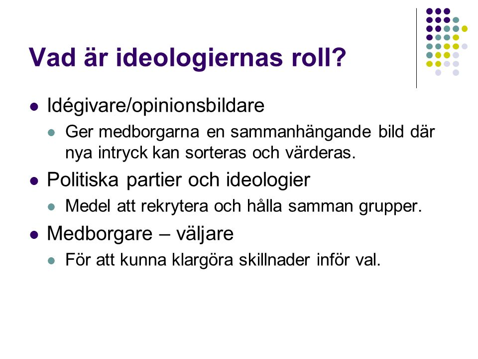Vad är ideologiernas roll?  Idégivare/opinionsbildare  Ger medborgarna en sammanhängande bild där nya intryck kan sorteras och värderas.  Politiska