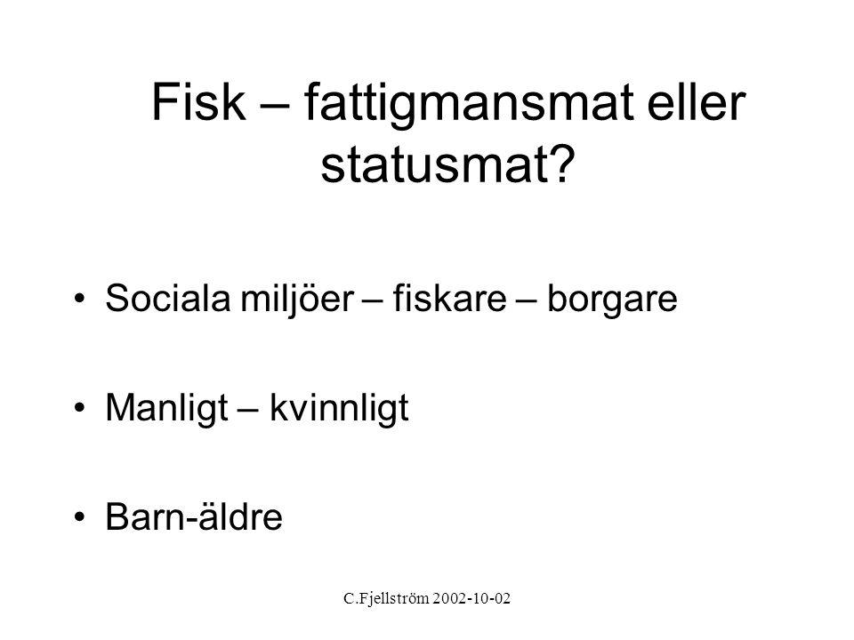 C.Fjellström 2002-10-02 Fisk – fattigmansmat eller statusmat? •Sociala miljöer – fiskare – borgare •Manligt – kvinnligt •Barn-äldre