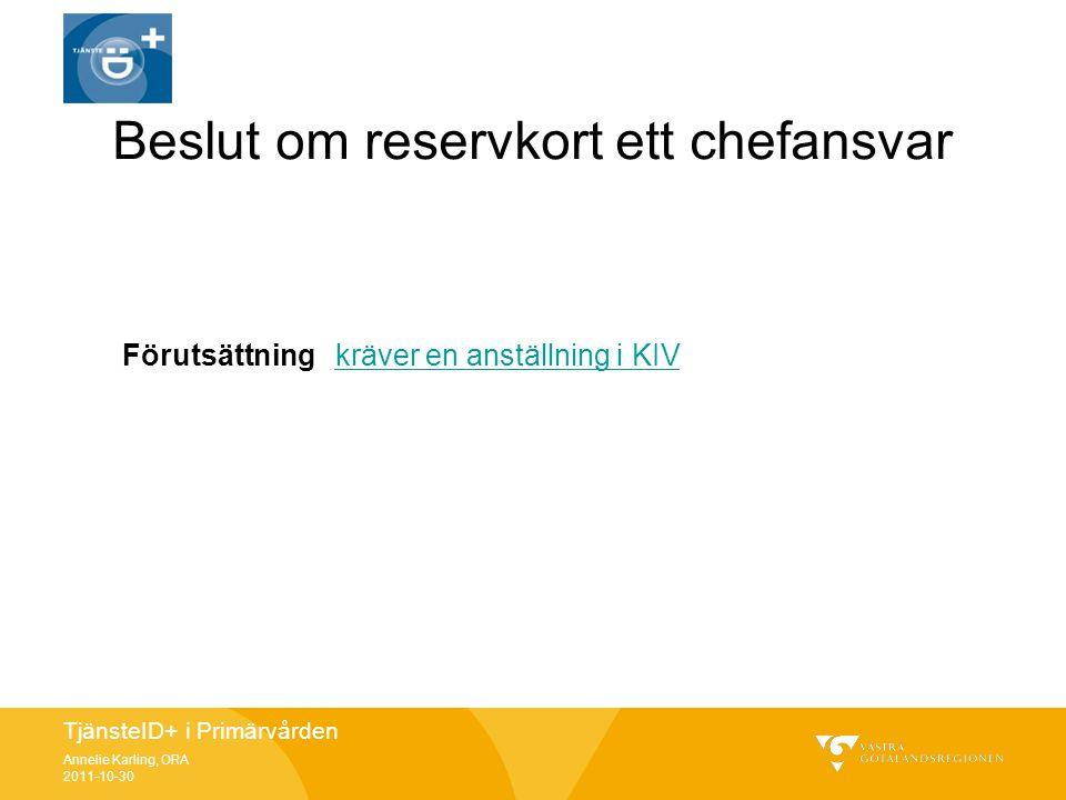 TjänsteID+ i Primärvården Annelie Karling, ORA 2011-10-30 Beslut om reservkort ett chefansvar Förutsättning kräver en anställning i KIVkräver en anstä