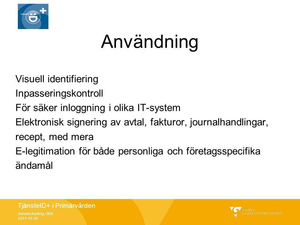 TjänsteID+ i Primärvården Annelie Karling, ORA 2011-10-30 Användning Visuell identifiering Inpasseringskontroll För säker inloggning i olika IT-system