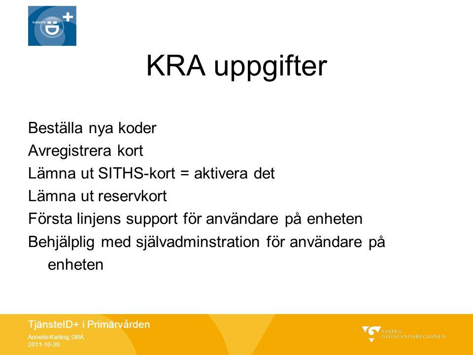 TjänsteID+ i Primärvården Annelie Karling, ORA 2011-10-30 KRA uppgifter Beställa nya koder Avregistrera kort Lämna ut SITHS-kort = aktivera det Lämna