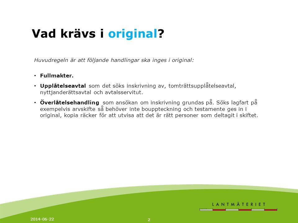 2014-06-22 2 Vad krävs i original? Huvudregeln är att följande handlingar ska inges i original: • Fullmakter. • Upplåtelseavtal som det söks inskrivni