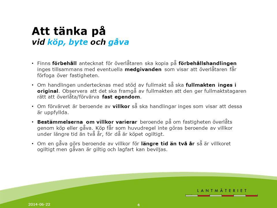 2014-06-22 4 Att tänka på vid köp, byte och gåva • Finns förbehåll antecknat för överlåtaren ska kopia på förbehållshandlingen inges tillsammans med e