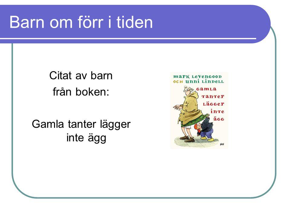 Barn om förr i tiden Citat av barn från boken: Gamla tanter lägger inte ägg
