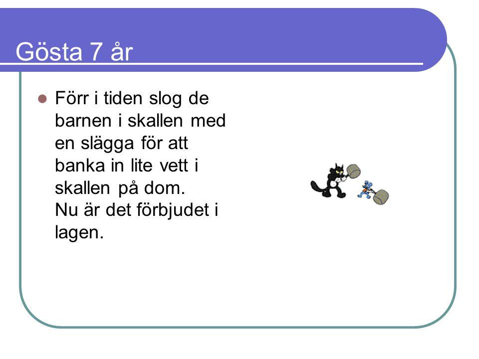Gösta 7 år  Förr i tiden slog de barnen i skallen med en slägga för att banka in lite vett i skallen på dom.