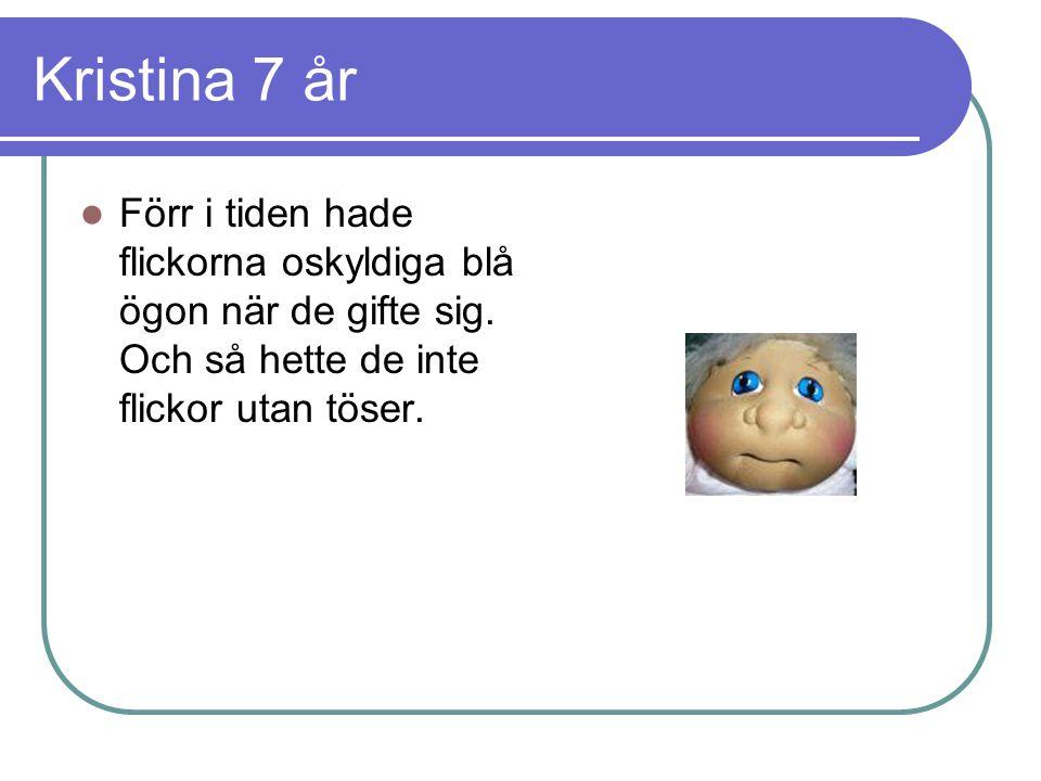 Kristina 7 år  Förr i tiden hade flickorna oskyldiga blå ögon när de gifte sig.