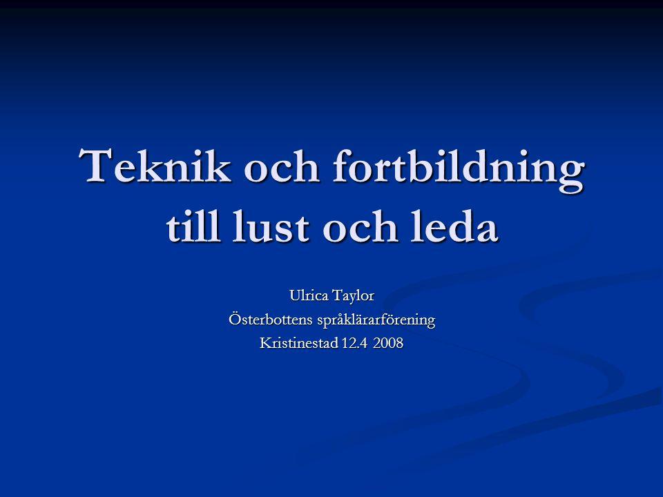 Teknik och fortbildning till lust och leda Ulrica Taylor Österbottens språklärarförening Kristinestad 12.4 2008