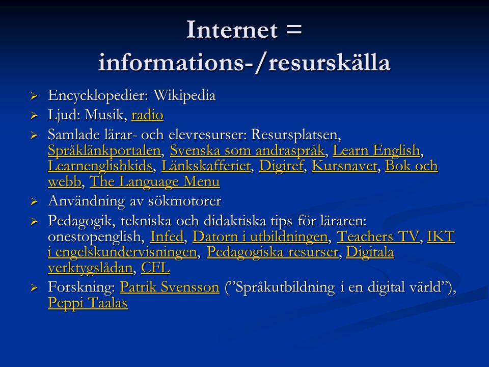 Internet = informations-/resurskälla  Encycklopedier: Wikipedia  Ljud: Musik, radio radio  Samlade lärar- och elevresurser: Resursplatsen, Språklänkportalen, Svenska som andraspråk, Learn English, Learnenglishkids, Länkskafferiet, Digiref, Kursnavet, Bok och webb, The Language Menu SpråklänkportalenSvenska som andraspråkLearn English LearnenglishkidsLänkskafferietDigirefKursnavetBok och webbThe Language Menu SpråklänkportalenSvenska som andraspråkLearn English LearnenglishkidsLänkskafferietDigirefKursnavetBok och webbThe Language Menu  Användning av sökmotorer  Pedagogik, tekniska och didaktiska tips för läraren: onestopenglish, Infed, Datorn i utbildningen, Teachers TV, IKT i engelskundervisningen, Pedagogiska resurser, Digitala verktygslådan, CFL InfedDatorn i utbildningenTeachers TVIKT i engelskundervisningenPedagogiska resurserDigitala verktygslådanCFLInfedDatorn i utbildningenTeachers TVIKT i engelskundervisningenPedagogiska resurserDigitala verktygslådanCFL  Forskning: Patrik Svensson ( Språkutbildning i en digital värld ), Peppi Taalas Patrik Svensson Peppi TaalasPatrik Svensson Peppi Taalas