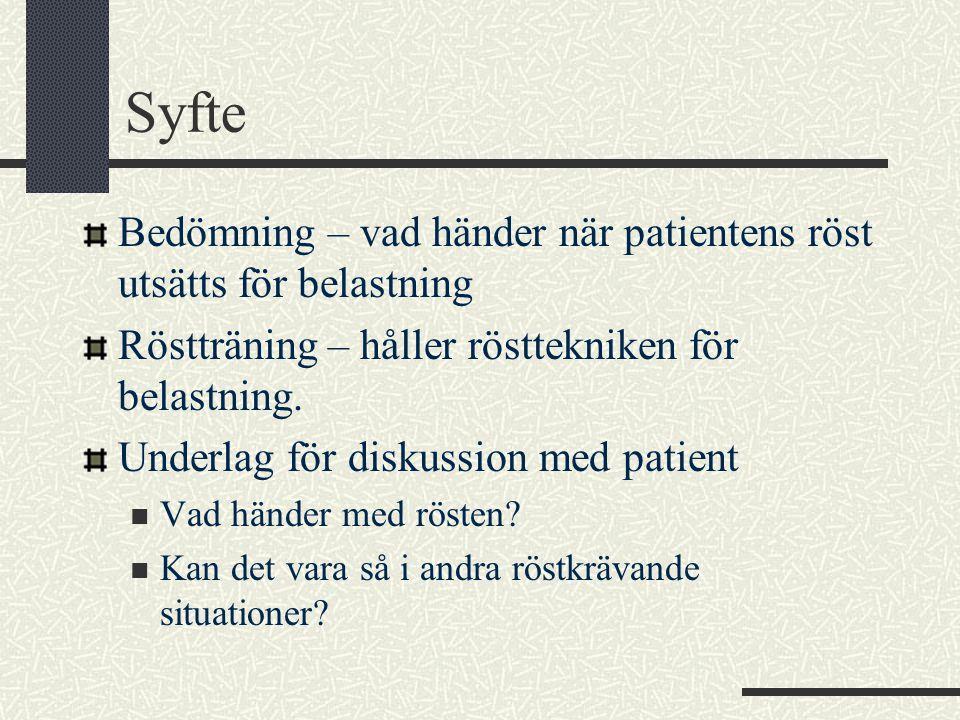 Syfte Bedömning – vad händer när patientens röst utsätts för belastning Röstträning – håller rösttekniken för belastning. Underlag för diskussion med