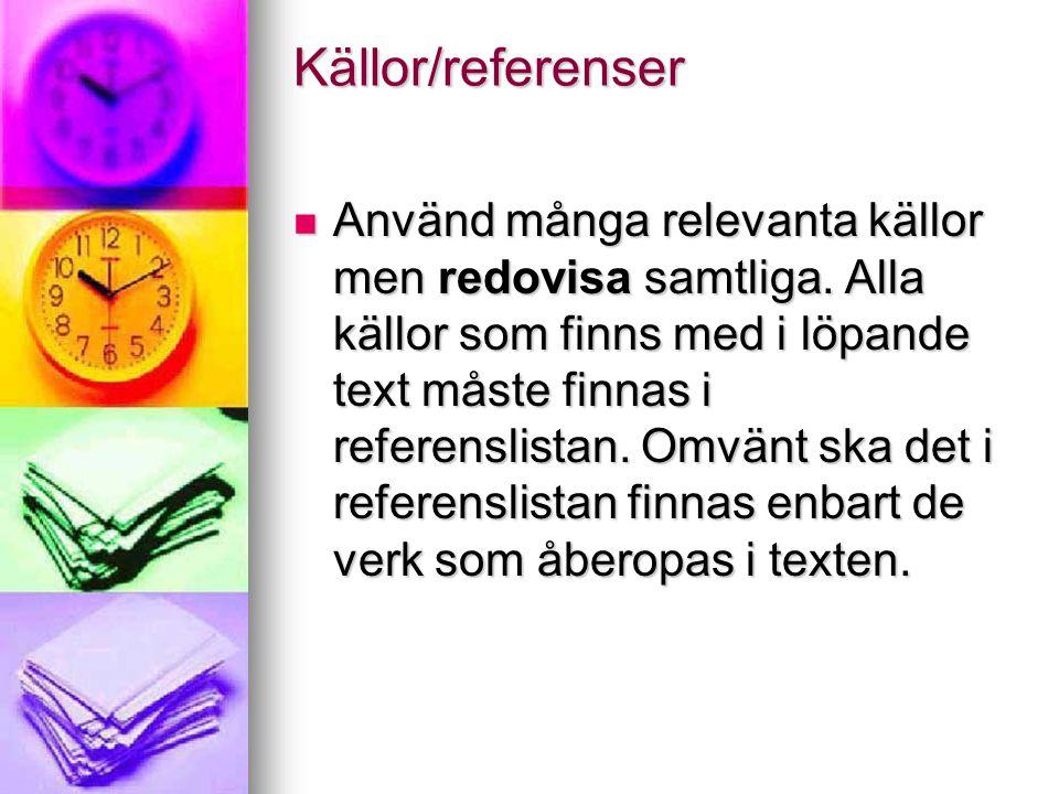 Källor/referenser  Använd många relevanta källor men redovisa samtliga. Alla källor som finns med i löpande text måste finnas i referenslistan. Omvän