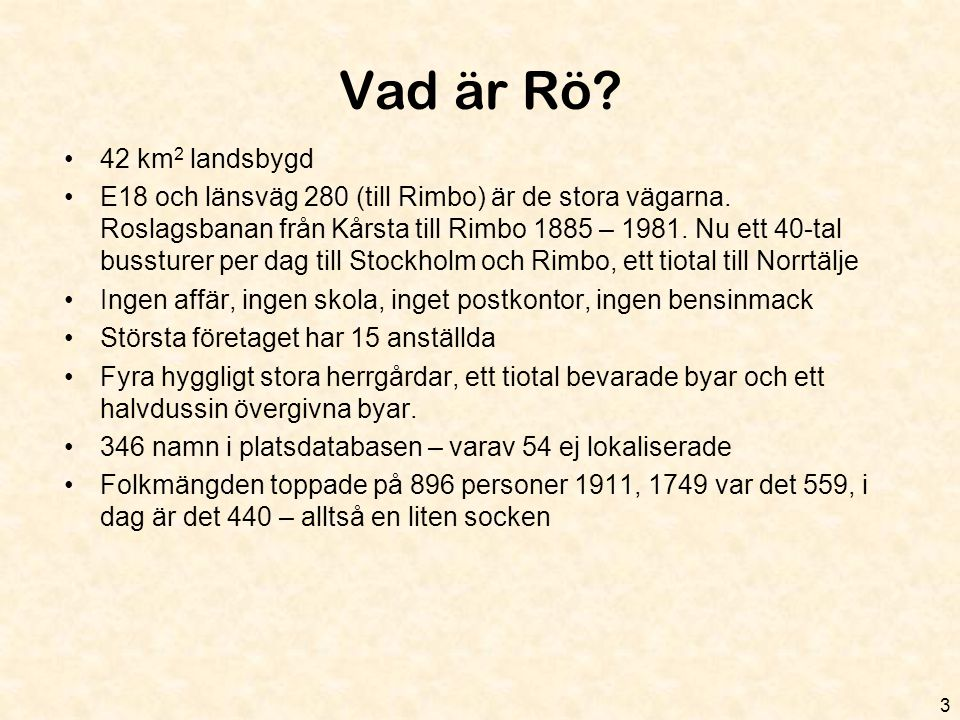 Vad är Rö? •42 km 2 landsbygd •E18 och länsväg 280 (till Rimbo) är de stora vägarna. Roslagsbanan från Kårsta till Rimbo 1885 – 1981. Nu ett 40-tal bu