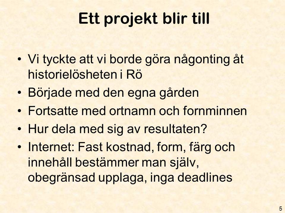 Ett projekt blir till 5 •Vi tyckte att vi borde göra någonting åt historielösheten i Rö •Började med den egna gården •Fortsatte med ortnamn och fornmi