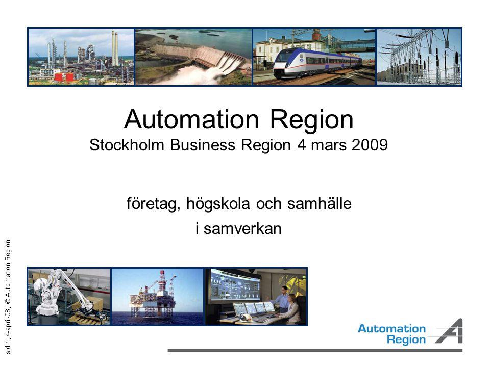 sid 2, 4-april-08, © Automation Region En unik region Världsledande kompetens  Processautomation  Kraftautomation  Robotik  Industriell IT 500 företag, 30 miljarder, 15 000 anställda, starka forskningscentra Svensk automationsindustri omsätter 50 miljarder varav 2/3 i Mälardalen .