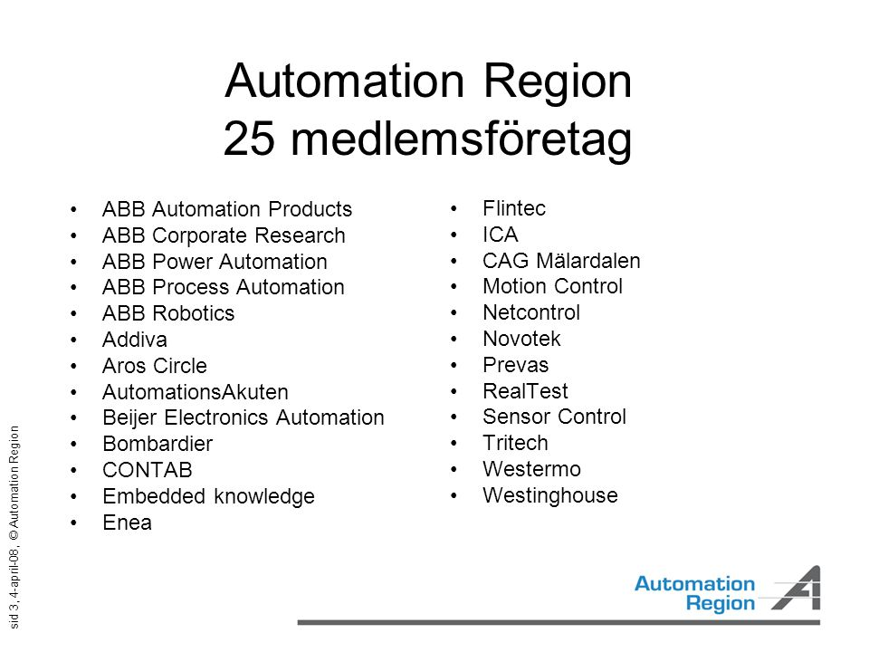 sid 3, 4-april-08, © Automation Region Automation Region 25 medlemsföretag •ABB Automation Products •ABB Corporate Research •ABB Power Automation •ABB Process Automation •ABB Robotics •Addiva •Aros Circle •AutomationsAkuten •Beijer Electronics Automation •Bombardier •CONTAB •Embedded knowledge •Enea •Flintec •ICA •CAG Mälardalen •Motion Control •Netcontrol •Novotek •Prevas •RealTest •Sensor Control •Tritech •Westermo •Westinghouse
