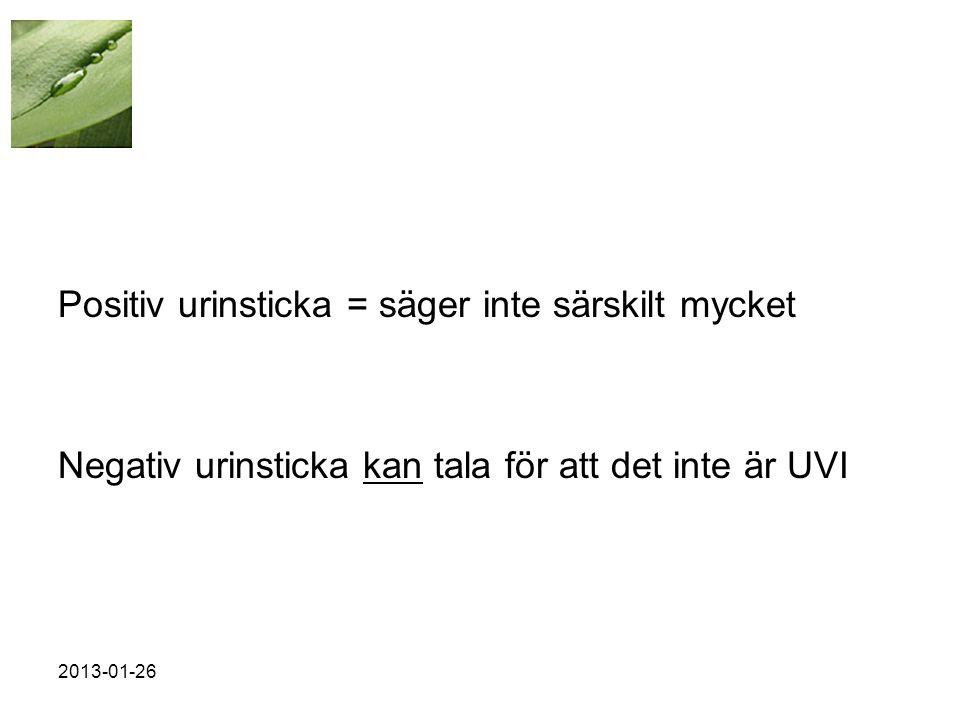 2013-01-26 Positiv urinsticka = säger inte särskilt mycket Negativ urinsticka kan tala för att det inte är UVI