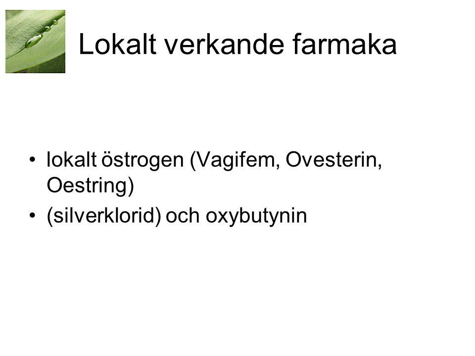 Lokalt verkande farmaka •lokalt östrogen (Vagifem, Ovesterin, Oestring) •(silverklorid) och oxybutynin
