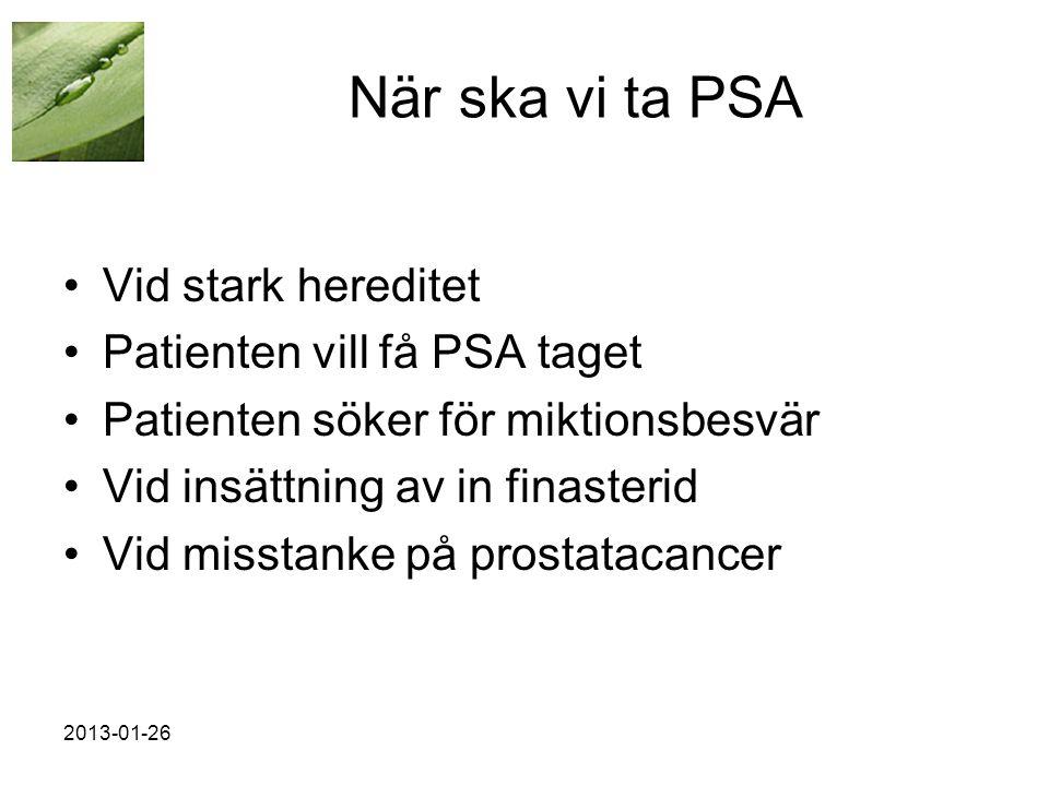 När ska vi ta PSA •Vid stark hereditet •Patienten vill få PSA taget •Patienten söker för miktionsbesvär •Vid insättning av in finasterid •Vid misstanke på prostatacancer 2013-01-26
